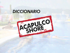 Diccionario Acapulco Shore